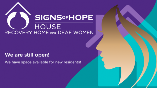 white text: Signs of Hope House; Recovery Home for Deaf Women; We are still open!; We have space available to new residents!