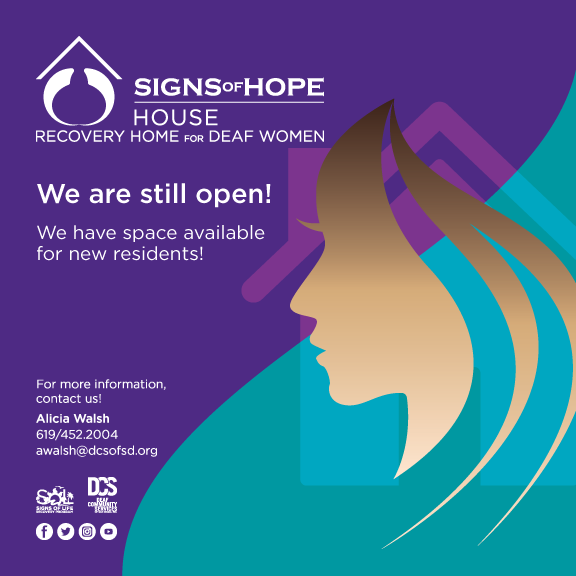 Signs of Hope House; Recovery Home for Deaf Women; We are still open!; We have space available for new residents!; For new information, contact us!; Alicia Walsh; 619-452-2004; awalsh@dcsofsd.org; white Signs of Life logo; DCS logo; white icons: Facebook, Twitter, Instagram and YouTube